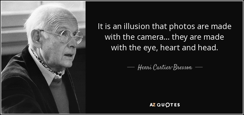 It is an illusion that photos are made with the camera... they are made with the eye, heart and head. - Henri Cartier-Bresson