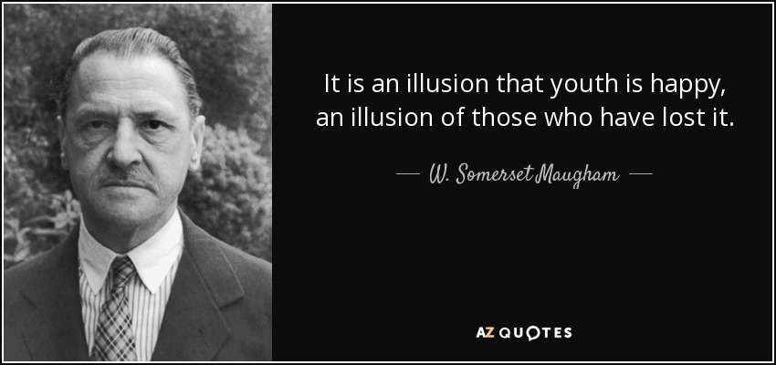 It is an illusion that youth is happy, an illusion of those who have lost it. - W. Somerset Maugham