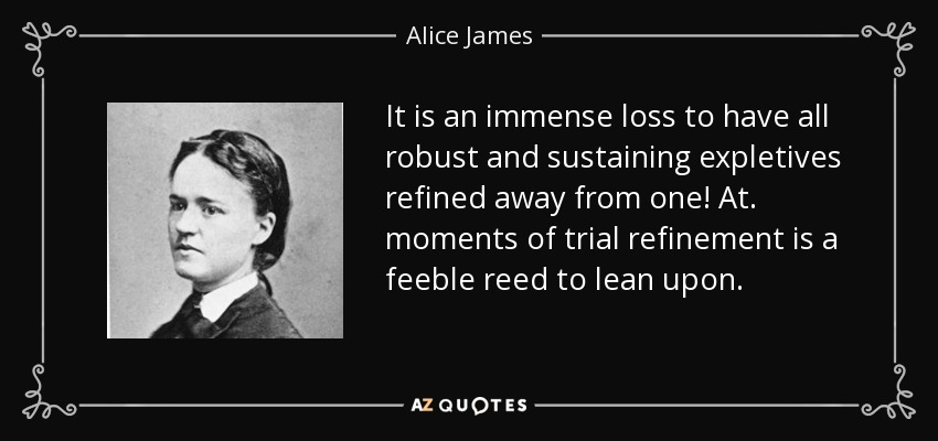 It is an immense loss to have all robust and sustaining expletives refined away from one! At. moments of trial refinement is a feeble reed to lean upon. - Alice James