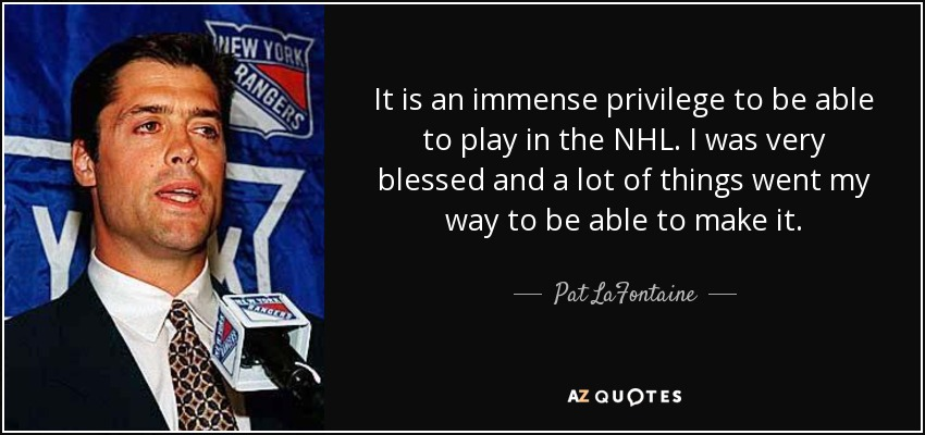 It is an immense privilege to be able to play in the NHL. I was very blessed and a lot of things went my way to be able to make it. - Pat LaFontaine