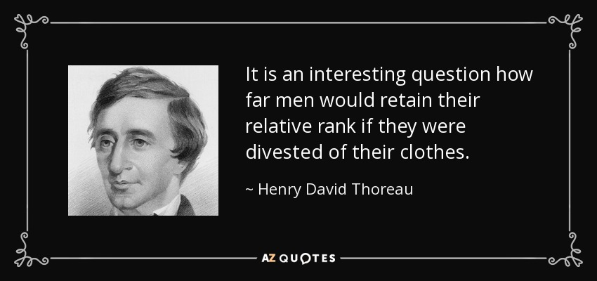 It is an interesting question how far men would retain their relative rank if they were divested of their clothes. - Henry David Thoreau