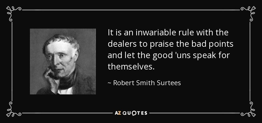 It is an inwariable rule with the dealers to praise the bad points and let the good 'uns speak for themselves. - Robert Smith Surtees