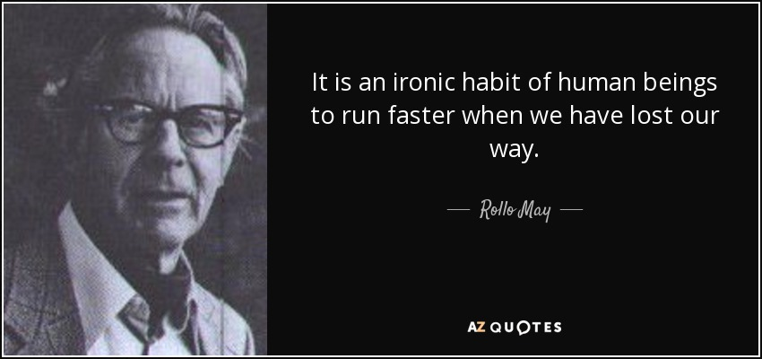 It is an ironic habit of human beings to run faster when we have lost our way. - Rollo May