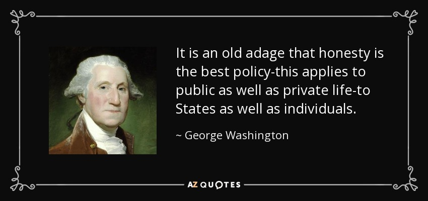 It is an old adage that honesty is the best policy-this applies to public as well as private life-to States as well as individuals. - George Washington