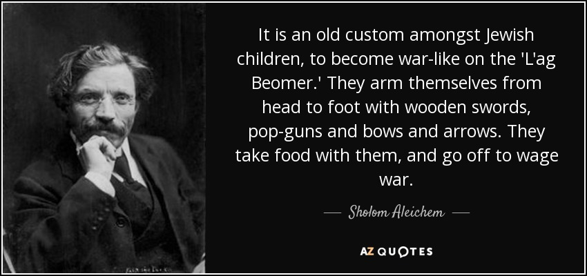 It is an old custom amongst Jewish children, to become war-like on the 'L'ag Beomer.' They arm themselves from head to foot with wooden swords, pop-guns and bows and arrows. They take food with them, and go off to wage war. - Sholom Aleichem