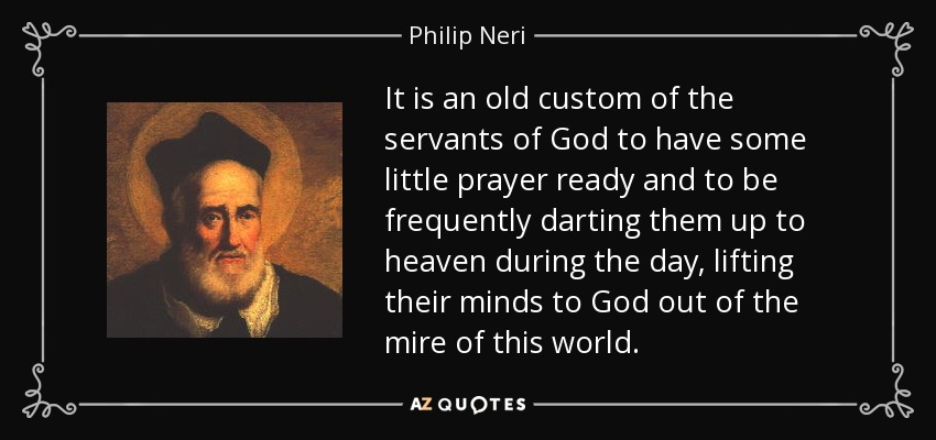 It is an old custom of the servants of God to have some little prayer ready and to be frequently darting them up to heaven during the day, lifting their minds to God out of the mire of this world. - Philip Neri