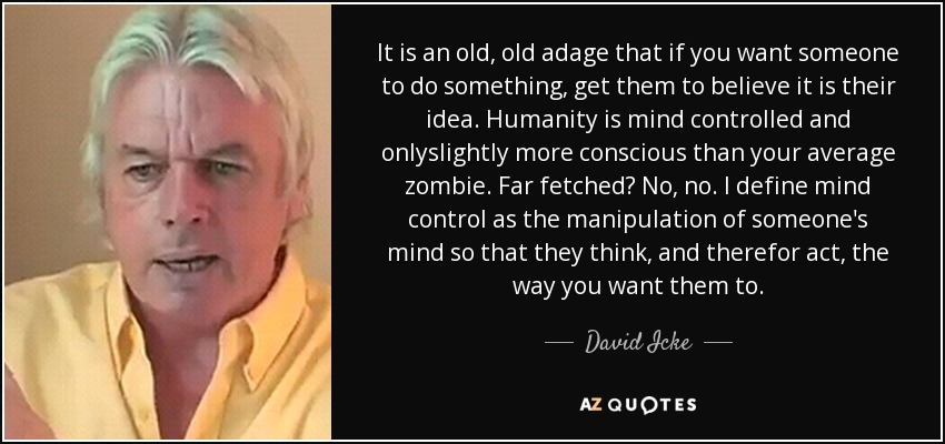 It is an old, old adage that if you want someone to do something, get them to believe it is their idea. Humanity is mind controlled and onlyslightly more conscious than your average zombie. Far fetched? No, no. I define mind control as the manipulation of someone's mind so that they think, and therefor act, the way you want them to. - David Icke