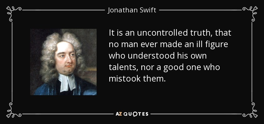 It is an uncontrolled truth, that no man ever made an ill figure who understood his own talents, nor a good one who mistook them. - Jonathan Swift
