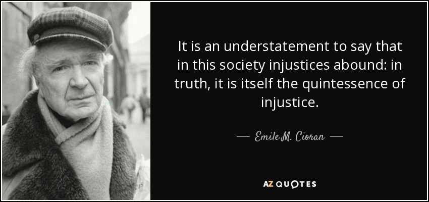 It is an understatement to say that in this society injustices abound: in truth, it is itself the quintessence of injustice. - Emile M. Cioran