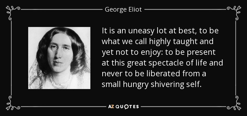 It is an uneasy lot at best, to be what we call highly taught and yet not to enjoy: to be present at this great spectacle of life and never to be liberated from a small hungry shivering self. - George Eliot