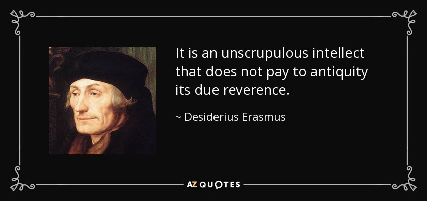 It is an unscrupulous intellect that does not pay to antiquity its due reverence. - Desiderius Erasmus