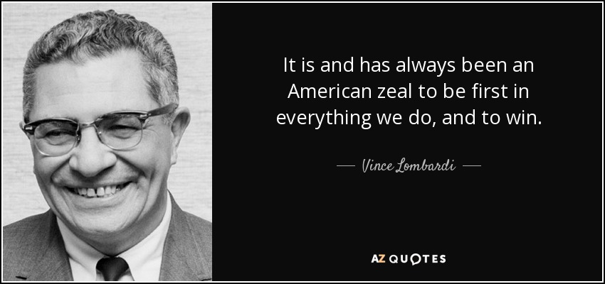 It is and has always been an American zeal to be first in everything we do, and to win. - Vince Lombardi