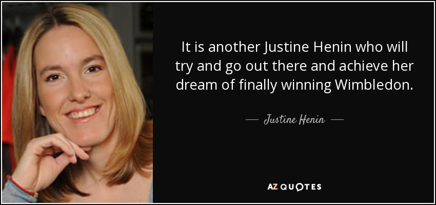 It is another Justine Henin who will try and go out there and achieve her dream of finally winning Wimbledon. - Justine Henin