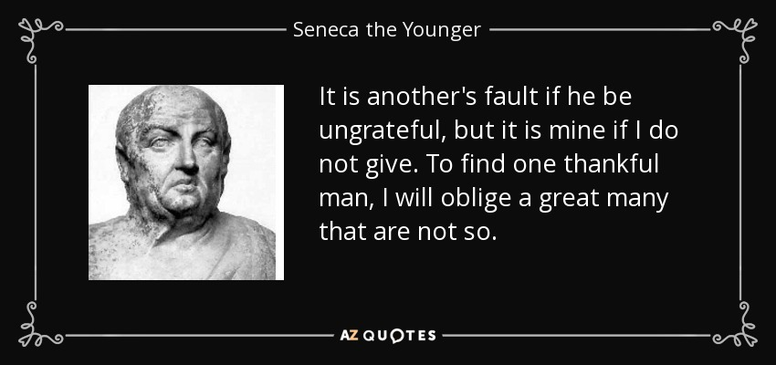 It is another's fault if he be ungrateful, but it is mine if I do not give. To find one thankful man, I will oblige a great many that are not so. - Seneca the Younger
