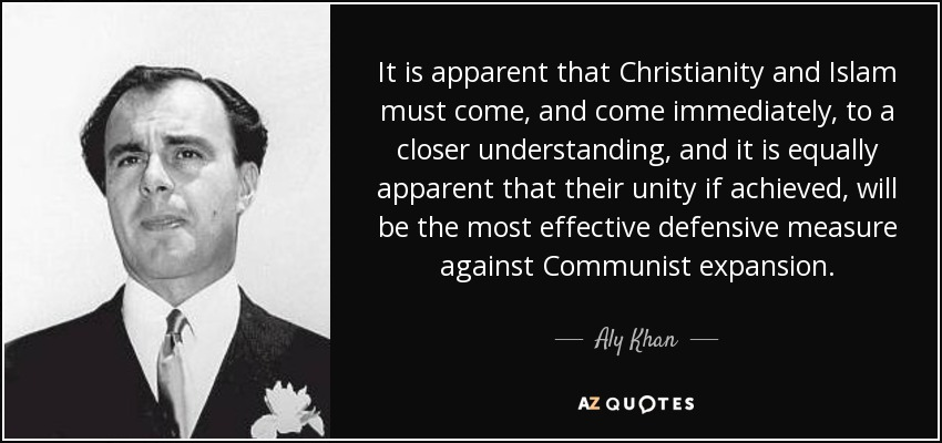 It is apparent that Christianity and Islam must come, and come immediately, to a closer understanding, and it is equally apparent that their unity if achieved, will be the most effective defensive measure against Communist expansion. - Aly Khan