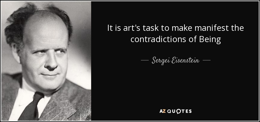 It is art's task to make manifest the contradictions of Being - Sergei Eisenstein