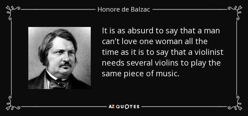 It is as absurd to say that a man can't love one woman all the time as it is to say that a violinist needs several violins to play the same piece of music. - Honore de Balzac