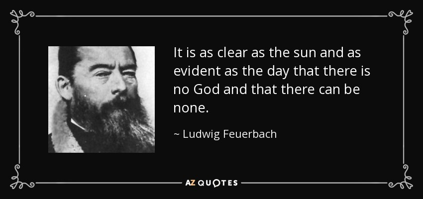 It is as clear as the sun and as evident as the day that there is no God and that there can be none. - Ludwig Feuerbach