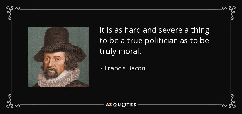 It is as hard and severe a thing to be a true politician as to be truly moral. - Francis Bacon
