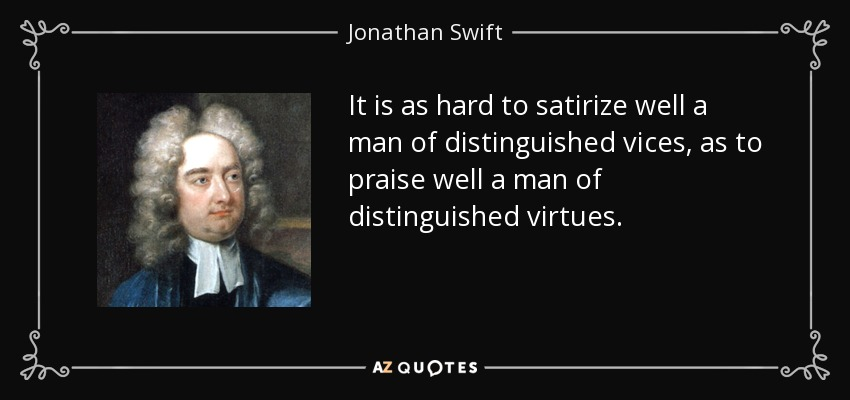 It is as hard to satirize well a man of distinguished vices, as to praise well a man of distinguished virtues. - Jonathan Swift