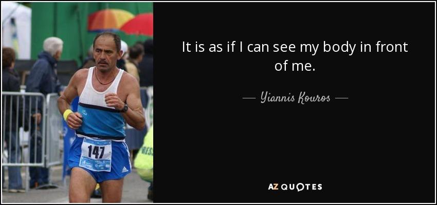 It is as if I can see my body in front of me. - Yiannis Kouros