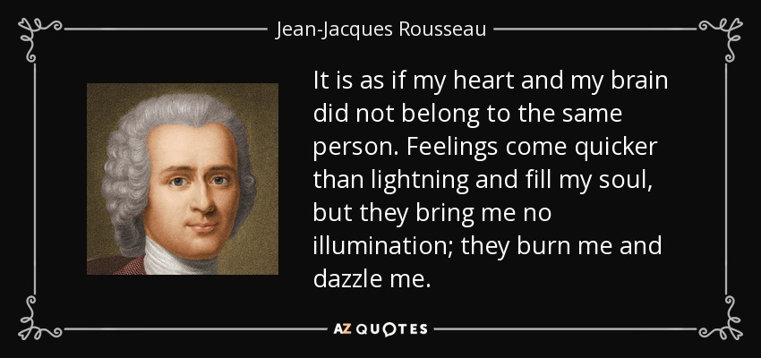 It is as if my heart and my brain did not belong to the same person. Feelings come quicker than lightning and fill my soul, but they bring me no illumination; they burn me and dazzle me. - Jean-Jacques Rousseau