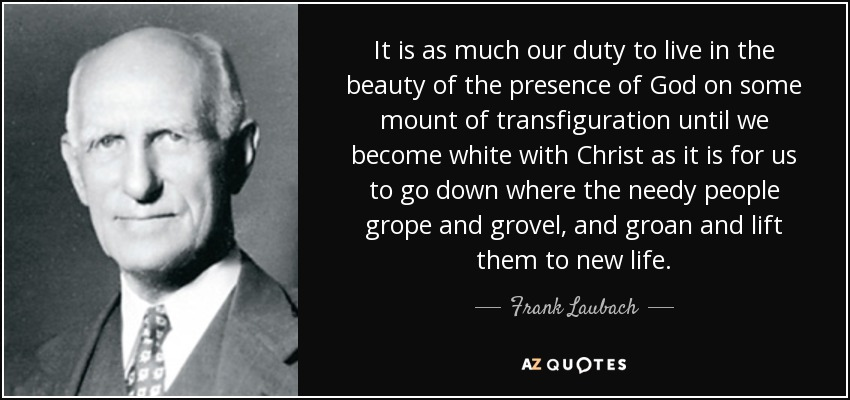 It is as much our duty to live in the beauty of the presence of God on some mount of transfiguration until we become white with Christ as it is for us to go down where the needy people grope and grovel, and groan and lift them to new life. - Frank Laubach
