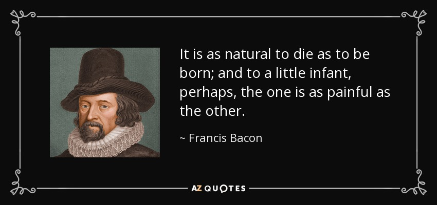 It is as natural to die as to be born; and to a little infant, perhaps, the one is as painful as the other. - Francis Bacon