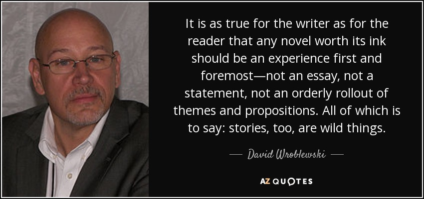 It is as true for the writer as for the reader that any novel worth its ink should be an experience first and foremost—not an essay, not a statement, not an orderly rollout of themes and propositions. All of which is to say: stories, too, are wild things. - David Wroblewski