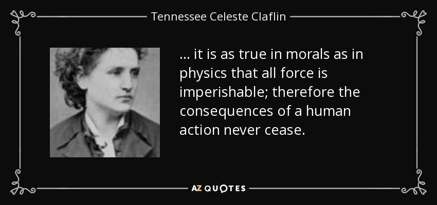 ... it is as true in morals as in physics that all force is imperishable; therefore the consequences of a human action never cease. - Tennessee Celeste Claflin