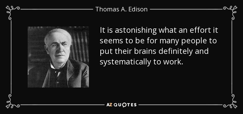 It is astonishing what an effort it seems to be for many people to put their brains definitely and systematically to work. - Thomas A. Edison