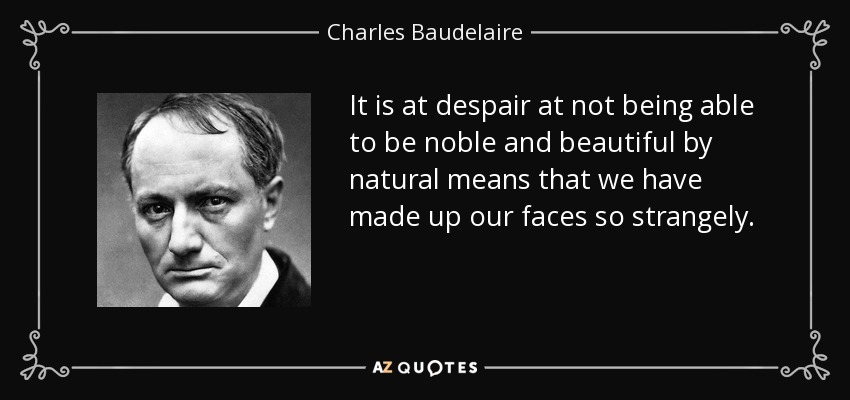 It is at despair at not being able to be noble and beautiful by natural means that we have made up our faces so strangely. - Charles Baudelaire