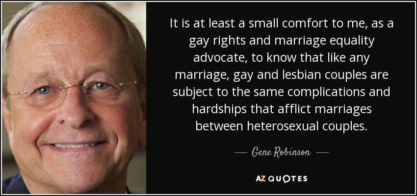 It is at least a small comfort to me, as a gay rights and marriage equality advocate, to know that like any marriage, gay and lesbian couples are subject to the same complications and hardships that afflict marriages between heterosexual couples. - Gene Robinson