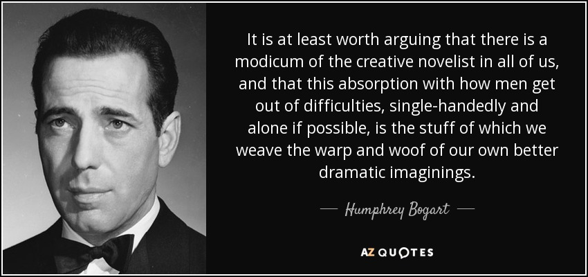 It is at least worth arguing that there is a modicum of the creative novelist in all of us, and that this absorption with how men get out of difficulties, single-handedly and alone if possible, is the stuff of which we weave the warp and woof of our own better dramatic imaginings. - Humphrey Bogart