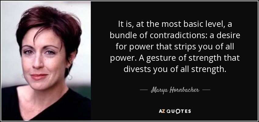 It is, at the most basic level, a bundle of contradictions: a desire for power that strips you of all power. A gesture of strength that divests you of all strength. - Marya Hornbacher