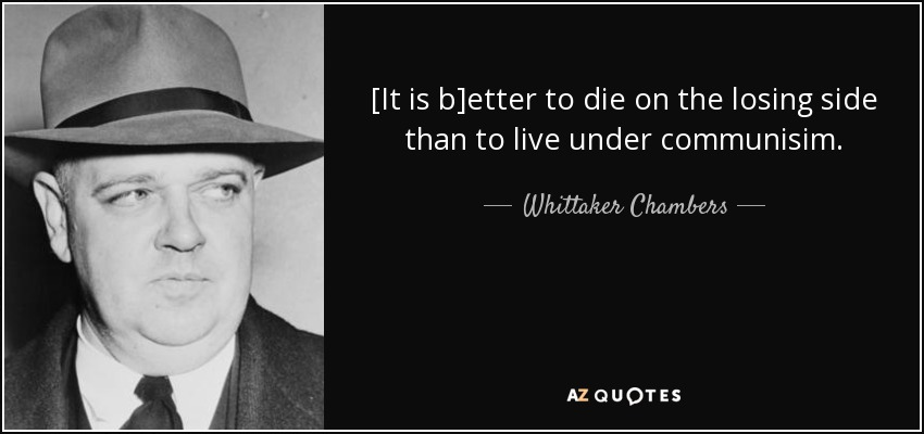 [It is b]etter to die on the losing side than to live under communisim. - Whittaker Chambers