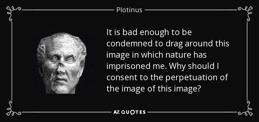 It is bad enough to be condemned to drag around this image in which nature has imprisoned me. Why should I consent to the perpetuation of the image of this image? - Plotinus