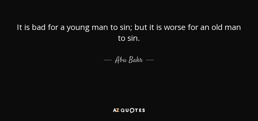 It is bad for a young man to sin; but it is worse for an old man to sin. - Abu Bakr