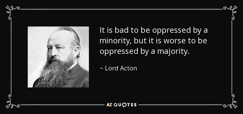 It is bad to be oppressed by a minority, but it is worse to be oppressed by a majority. - Lord Acton