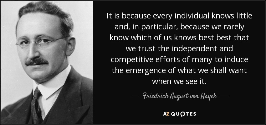 It is because every individual knows little and, in particular, because we rarely know which of us knows best best that we trust the independent and competitive efforts of many to induce the emergence of what we shall want when we see it. - Friedrich August von Hayek