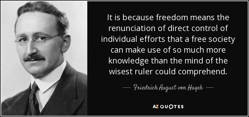 It is because freedom means the renunciation of direct control of individual efforts that a free society can make use of so much more knowledge than the mind of the wisest ruler could comprehend. - Friedrich August von Hayek