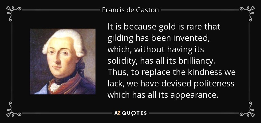 It is because gold is rare that gilding has been invented, which, without having its solidity, has all its brilliancy. Thus, to replace the kindness we lack, we have devised politeness which has all its appearance. - Francis de Gaston, Chevalier de Levis