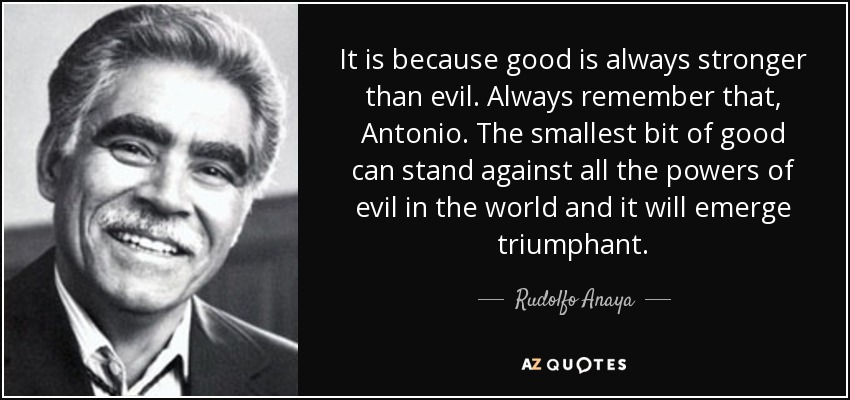 It is because good is always stronger than evil. Always remember that, Antonio. The smallest bit of good can stand against all the powers of evil in the world and it will emerge triumphant. - Rudolfo Anaya