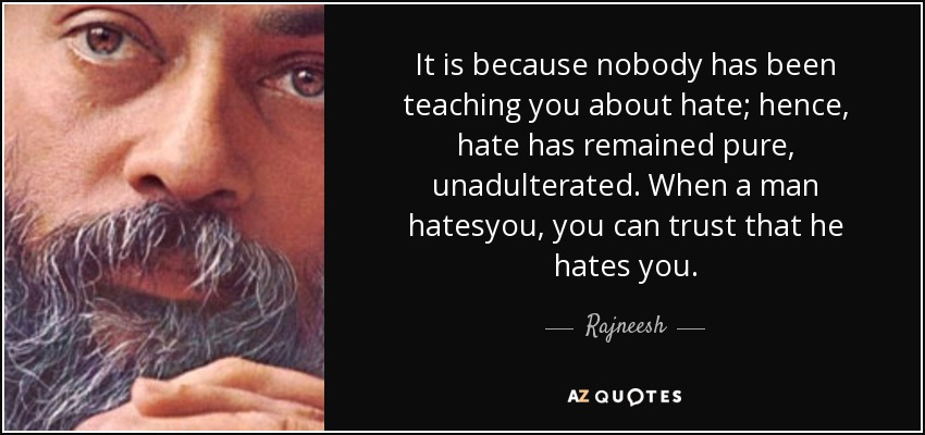 It is because nobody has been teaching you about hate; hence, hate has remained pure, unadulterated. When a man hatesyou, you can trust that he hates you. - Rajneesh