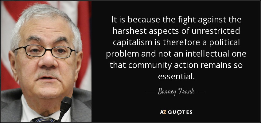 It is because the fight against the harshest aspects of unrestricted capitalism is therefore a political problem and not an intellectual one that community action remains so essential. - Barney Frank