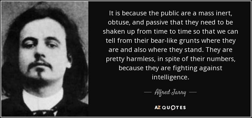 It is because the public are a mass inert, obtuse, and passive that they need to be shaken up from time to time so that we can tell from their bear-like grunts where they are and also where they stand. They are pretty harmless, in spite of their numbers, because they are fighting against intelligence. - Alfred Jarry