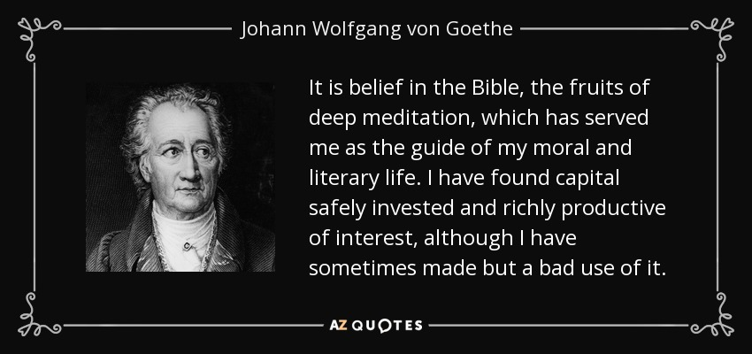 It is belief in the Bible, the fruits of deep meditation, which has served me as the guide of my moral and literary life. I have found capital safely invested and richly productive of interest, although I have sometimes made but a bad use of it. - Johann Wolfgang von Goethe