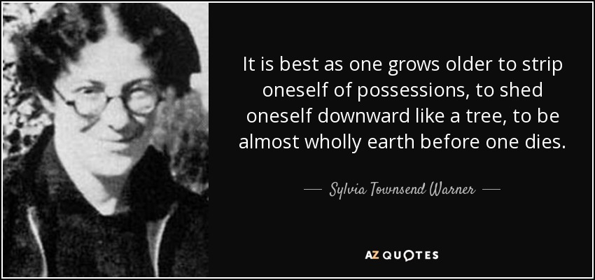 It is best as one grows older to strip oneself of possessions, to shed oneself downward like a tree, to be almost wholly earth before one dies. - Sylvia Townsend Warner