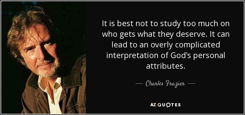 It is best not to study too much on who gets what they deserve. It can lead to an overly complicated interpretation of God's personal attributes. - Charles Frazier