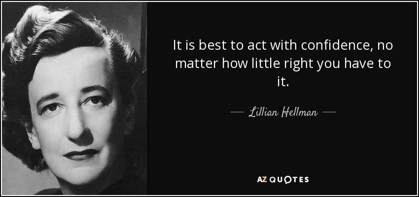 It is best to act with confidence, no matter how little right you have to it. - Lillian Hellman
